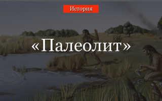 Значение слова «палеолит. Эпоха позднего палеолита — первый быт современных людей